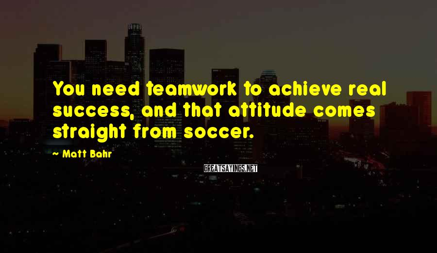 Matt Bahr Sayings: You need teamwork to achieve real success, and that attitude comes straight from soccer.