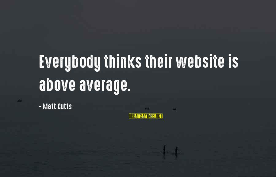 Matt Cutts Sayings By Matt Cutts: Everybody thinks their website is above average.