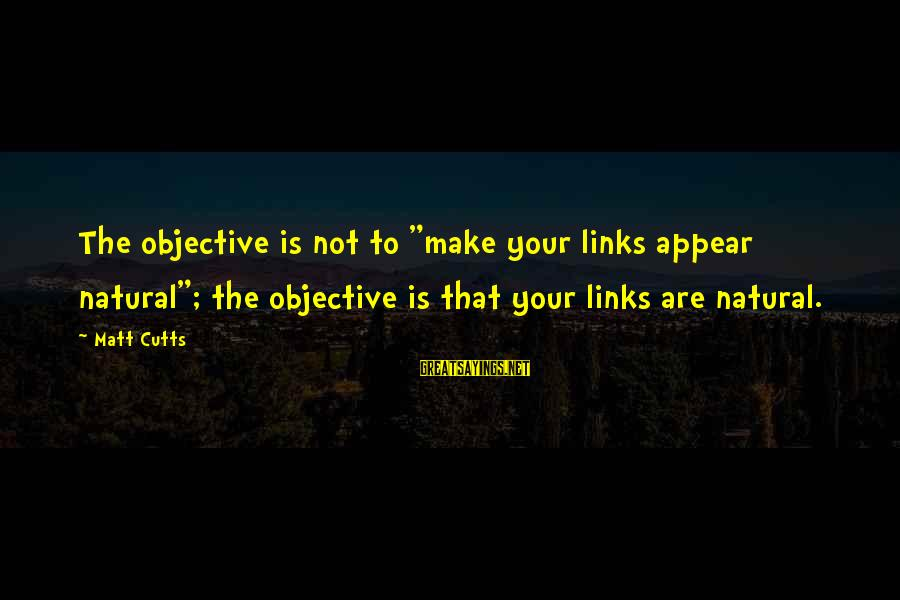 "Matt Cutts Sayings By Matt Cutts: The objective is not to ""make your links appear natural""; the objective is that your"