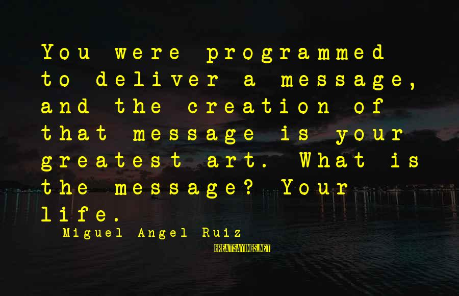 Matt Cutts Sayings By Miguel Angel Ruiz: You were programmed to deliver a message, and the creation of that message is your
