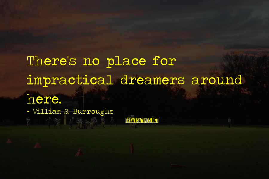 Matt Cutts Sayings By William S. Burroughs: There's no place for impractical dreamers around here.