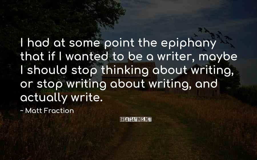 Matt Fraction Sayings: I had at some point the epiphany that if I wanted to be a writer,