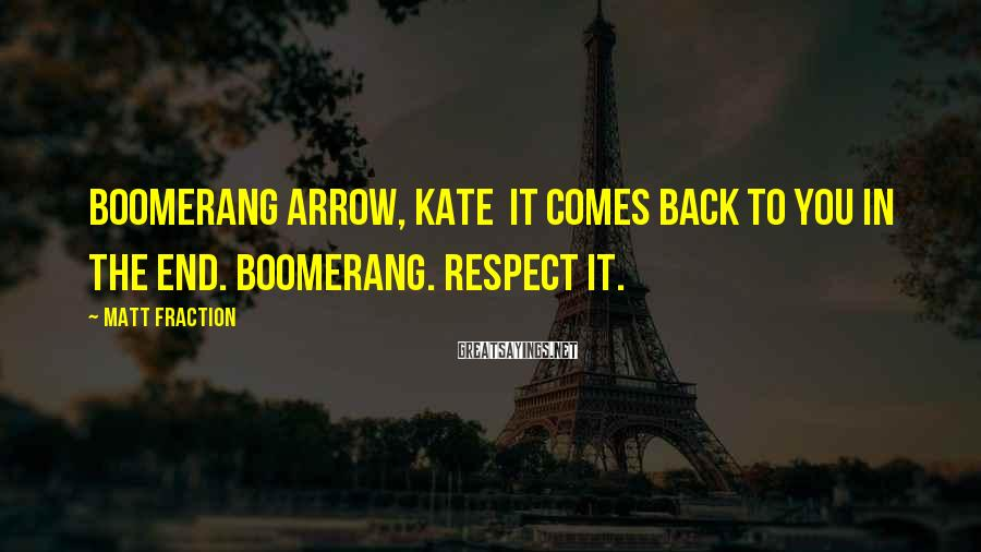 Matt Fraction Sayings: Boomerang arrow, Kate It comes back to you in the end. Boomerang. Respect it.