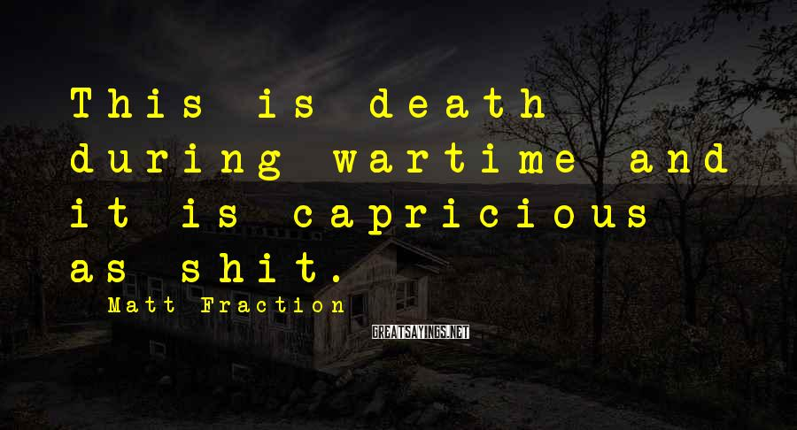 Matt Fraction Sayings: This is death during wartime and it is capricious as shit.