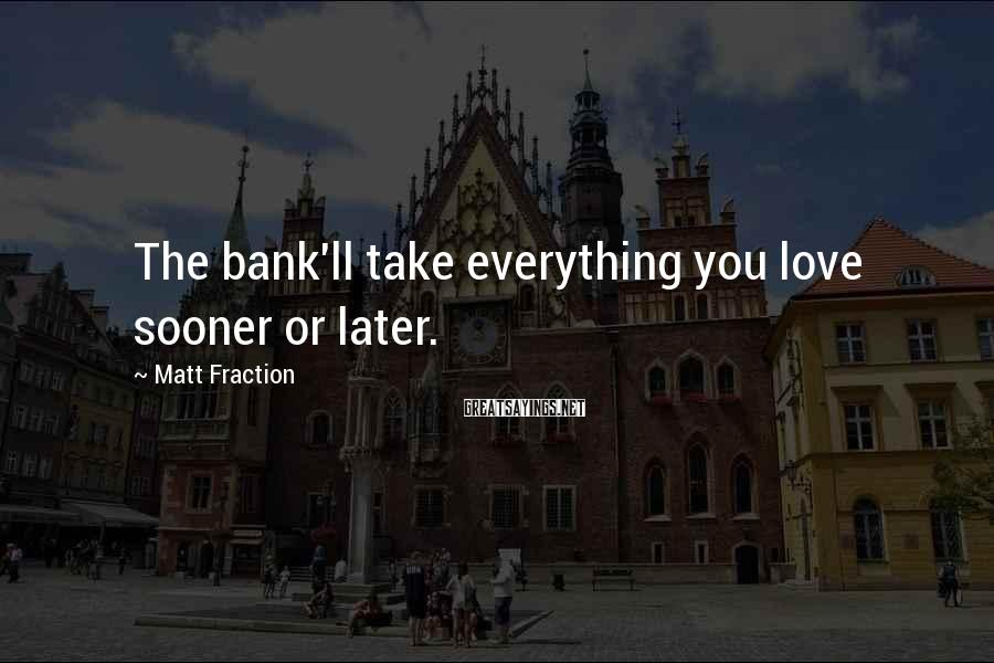 Matt Fraction Sayings: The bank'll take everything you love sooner or later.