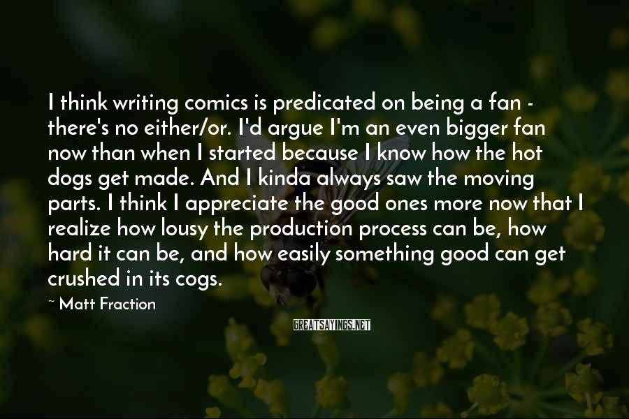 Matt Fraction Sayings: I think writing comics is predicated on being a fan - there's no either/or. I'd