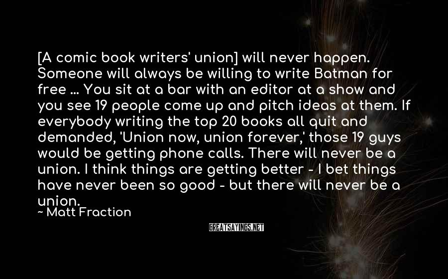 Matt Fraction Sayings: [A comic book writers' union] will never happen. Someone will always be willing to write