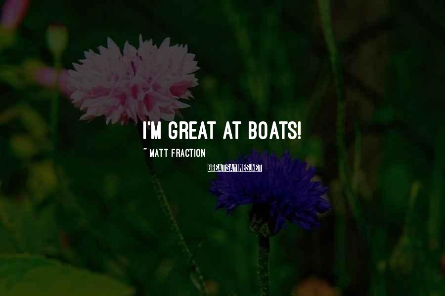 Matt Fraction Sayings: I'm great at boats!