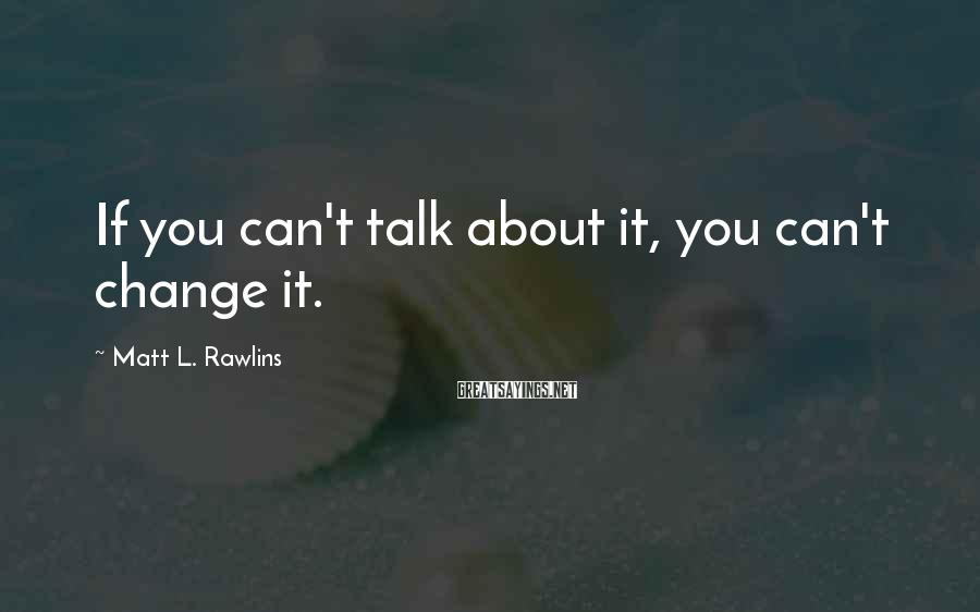 Matt L. Rawlins Sayings: If you can't talk about it, you can't change it.