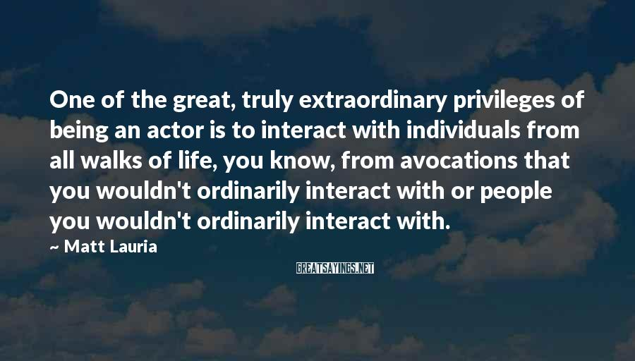 Matt Lauria Sayings: One of the great, truly extraordinary privileges of being an actor is to interact with
