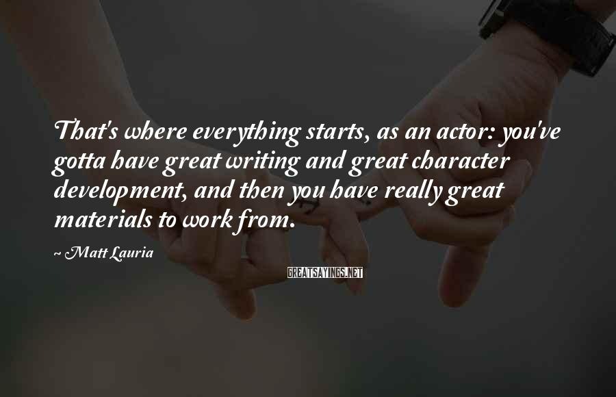 Matt Lauria Sayings: That's where everything starts, as an actor: you've gotta have great writing and great character