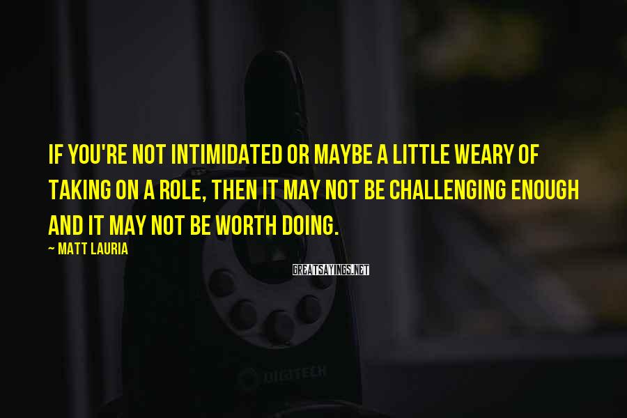 Matt Lauria Sayings: If you're not intimidated or maybe a little weary of taking on a role, then