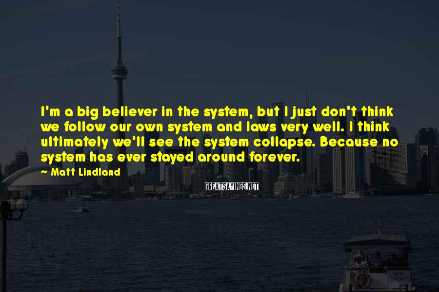 Matt Lindland Sayings: I'm a big believer in the system, but I just don't think we follow our