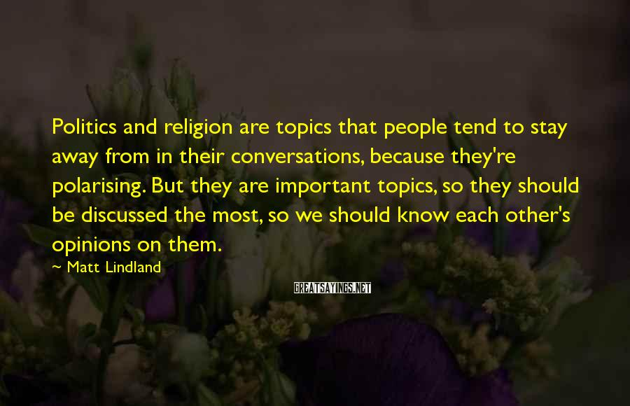 Matt Lindland Sayings: Politics and religion are topics that people tend to stay away from in their conversations,