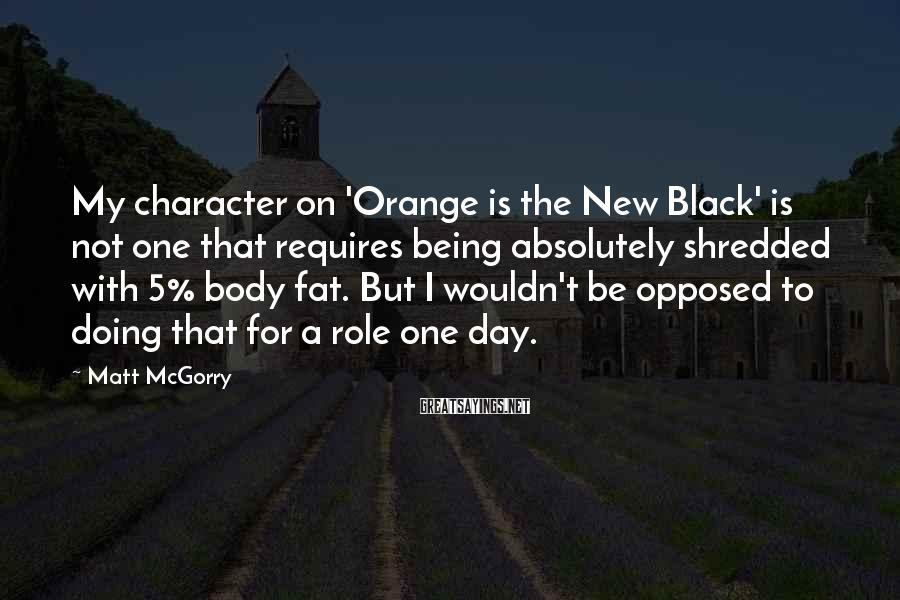 Matt McGorry Sayings: My character on 'Orange is the New Black' is not one that requires being absolutely