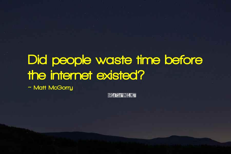 Matt McGorry Sayings: Did people waste time before the internet existed?
