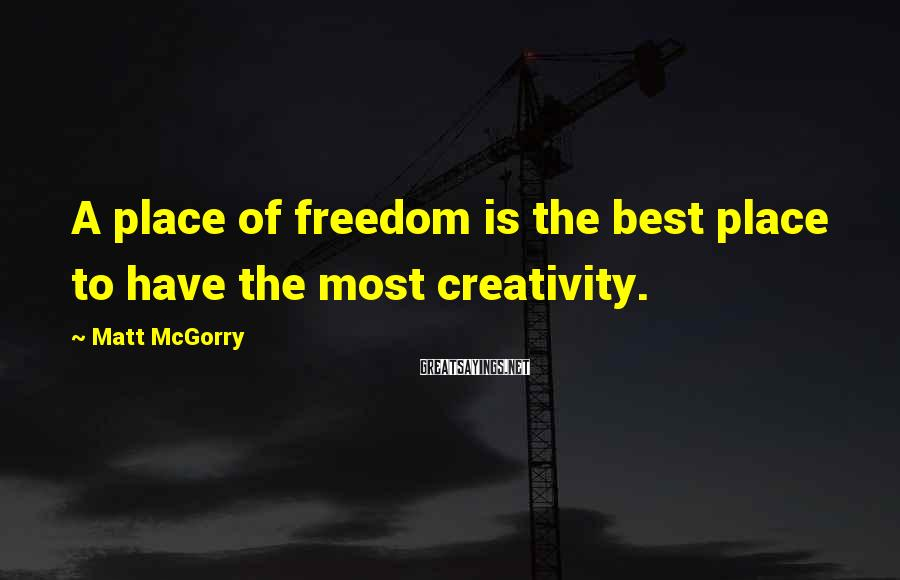 Matt McGorry Sayings: A place of freedom is the best place to have the most creativity.