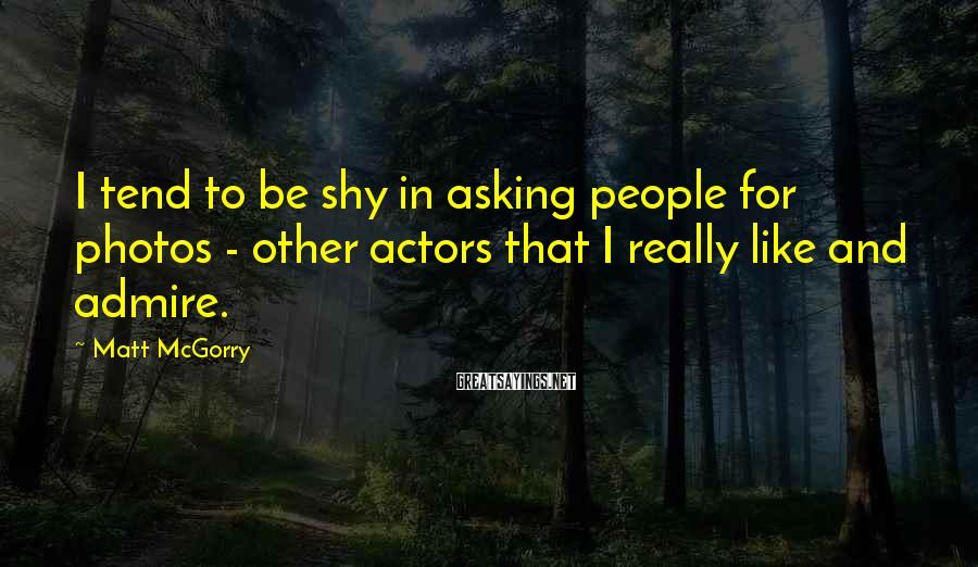 Matt McGorry Sayings: I tend to be shy in asking people for photos - other actors that I