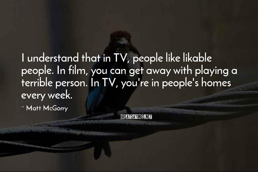 Matt McGorry Sayings: I understand that in TV, people like likable people. In film, you can get away