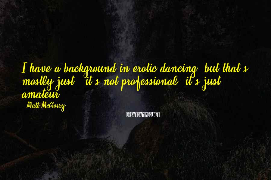 Matt McGorry Sayings: I have a background in erotic dancing, but that's mostly just - it's not professional,