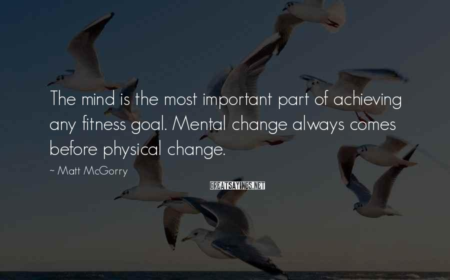 Matt McGorry Sayings: The mind is the most important part of achieving any fitness goal. Mental change always