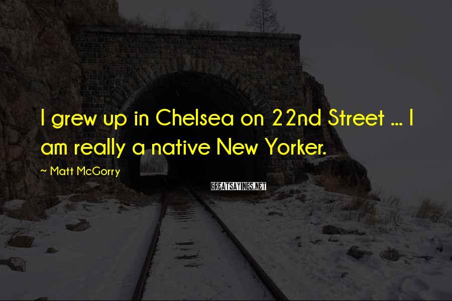 Matt McGorry Sayings: I grew up in Chelsea on 22nd Street ... I am really a native New