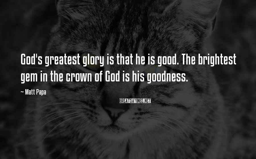 Matt Papa Sayings: God's greatest glory is that he is good. The brightest gem in the crown of