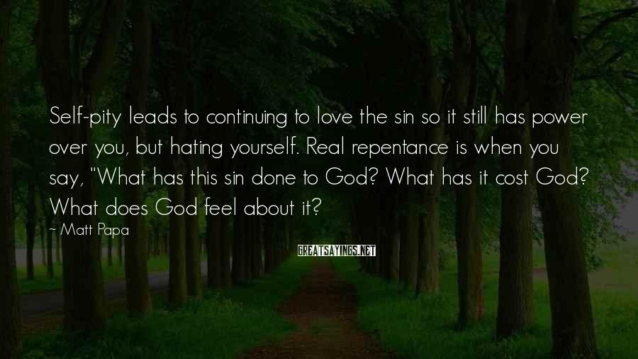 Matt Papa Sayings: Self-pity leads to continuing to love the sin so it still has power over you,