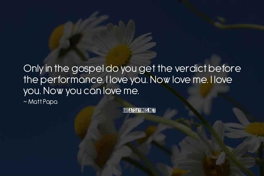 Matt Papa Sayings: Only in the gospel do you get the verdict before the performance. I love you.