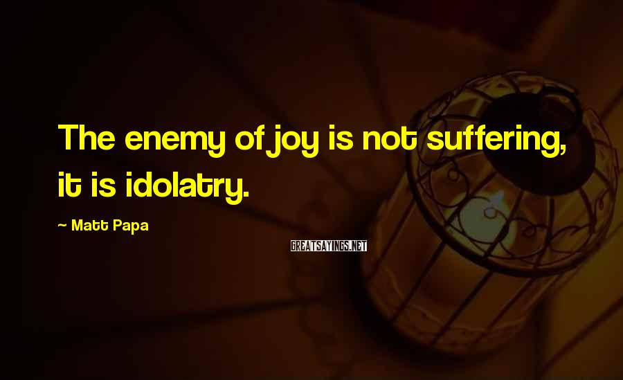 Matt Papa Sayings: The enemy of joy is not suffering, it is idolatry.