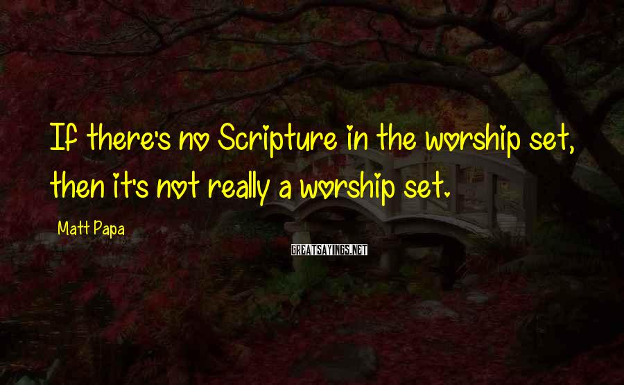 Matt Papa Sayings: If there's no Scripture in the worship set, then it's not really a worship set.