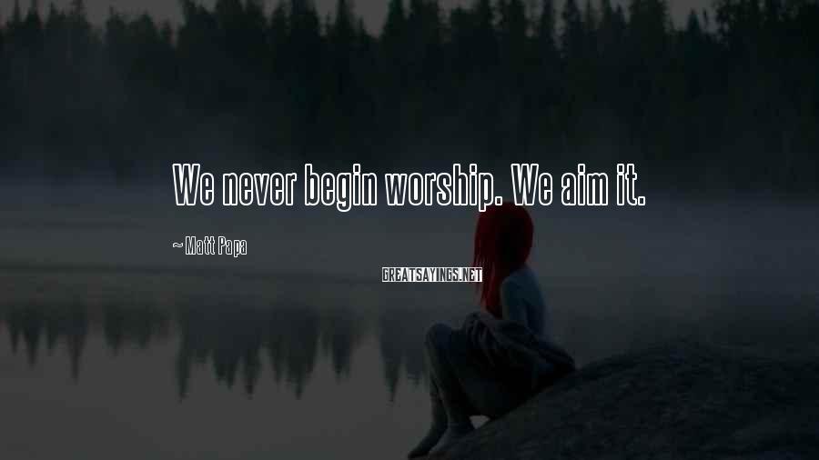 Matt Papa Sayings: We never begin worship. We aim it.