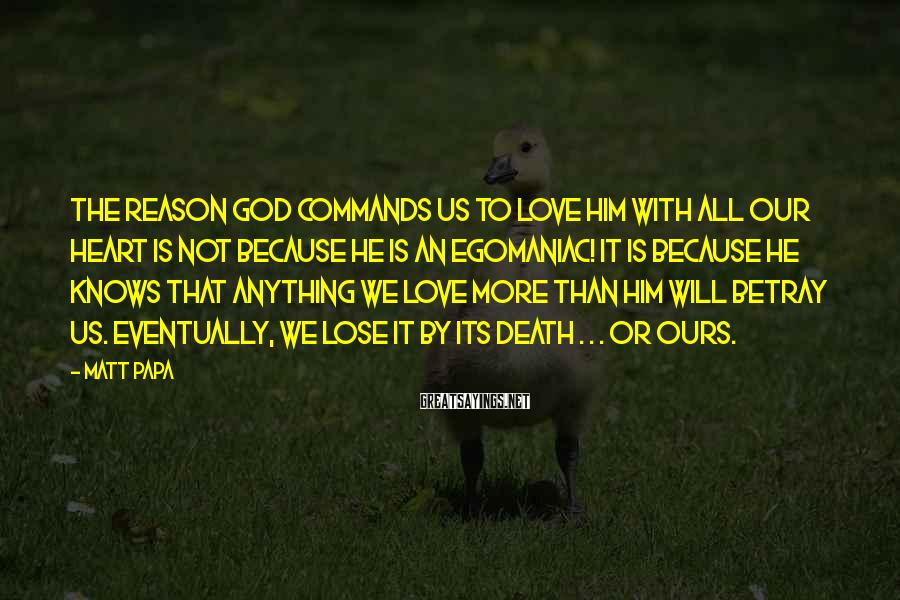 Matt Papa Sayings: The reason God commands us to love Him with all our heart is not because