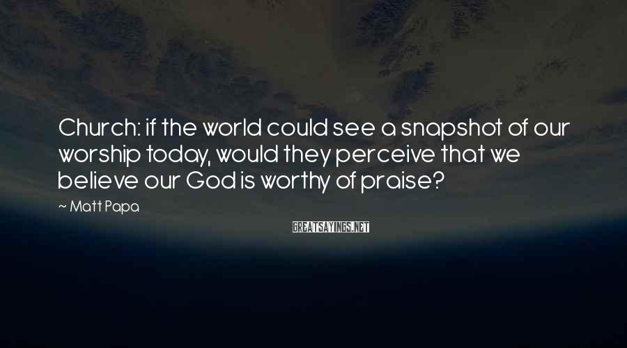 Matt Papa Sayings: Church: if the world could see a snapshot of our worship today, would they perceive