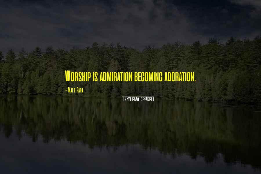 Matt Papa Sayings: Worship is admiration becoming adoration.