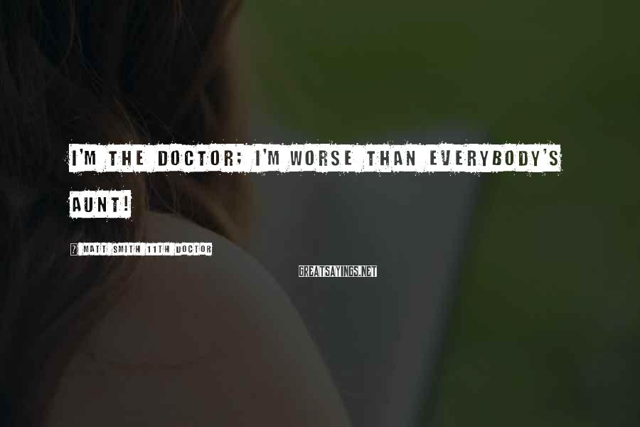 Matt Smith 11th Doctor Sayings: I'm the Doctor; I'm worse than everybody's aunt!