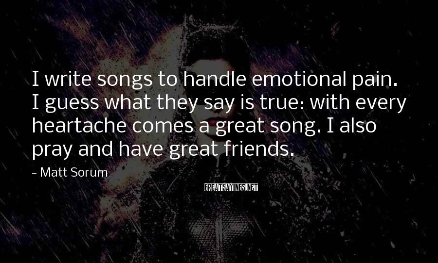 Matt Sorum Sayings: I write songs to handle emotional pain. I guess what they say is true: with