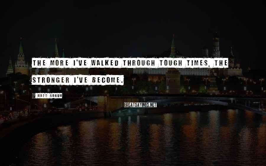 Matt Sorum Sayings: The more I've walked through tough times, the stronger I've become.