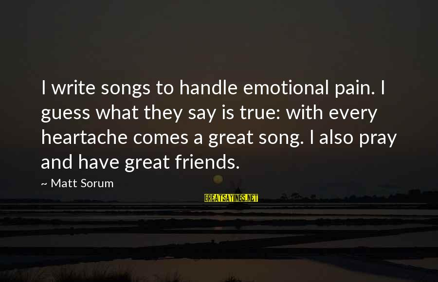 Matt Sorum Sayings By Matt Sorum: I write songs to handle emotional pain. I guess what they say is true: with