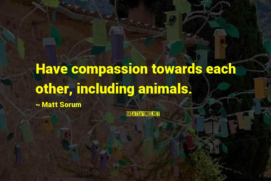 Matt Sorum Sayings By Matt Sorum: Have compassion towards each other, including animals.
