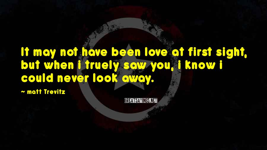Matt Trevitz Sayings: It may not have been love at first sight, but when i truely saw you,