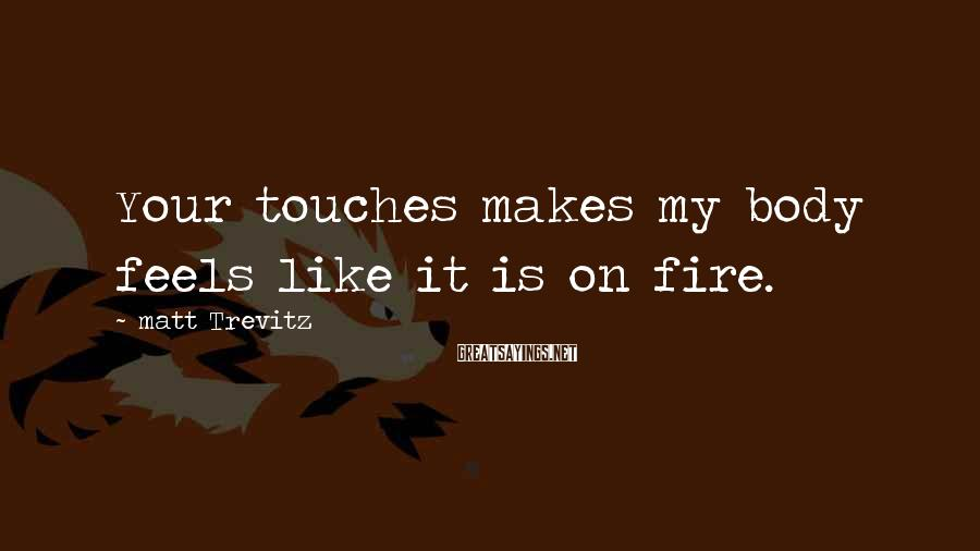 Matt Trevitz Sayings: Your touches makes my body feels like it is on fire.