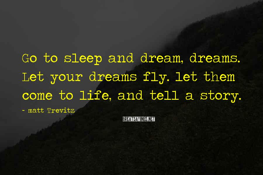 Matt Trevitz Sayings: Go to sleep and dream, dreams. Let your dreams fly. let them come to life,