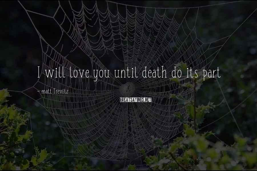 Matt Trevitz Sayings: I will love you until death do its part