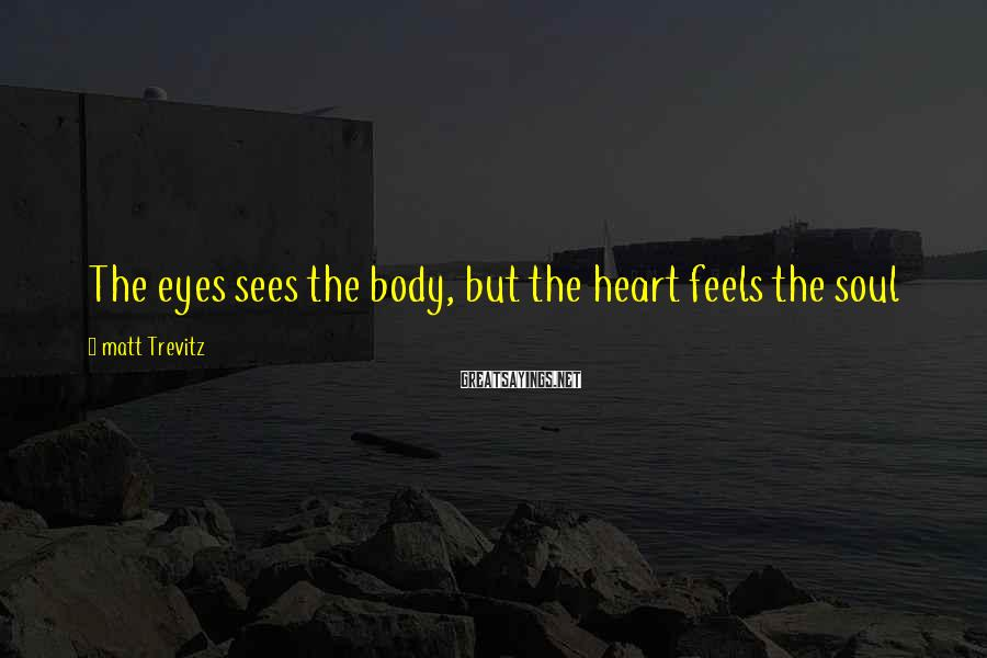 Matt Trevitz Sayings: The eyes sees the body, but the heart feels the soul