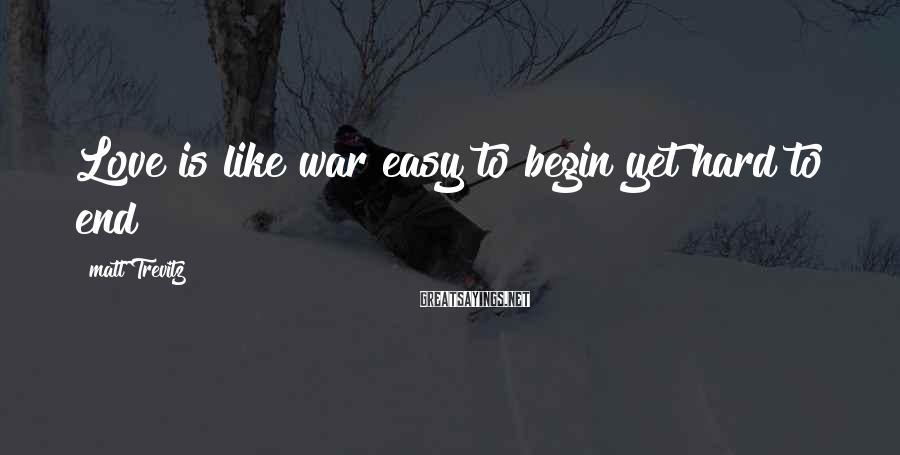 Matt Trevitz Sayings: Love is like war easy to begin yet hard to end