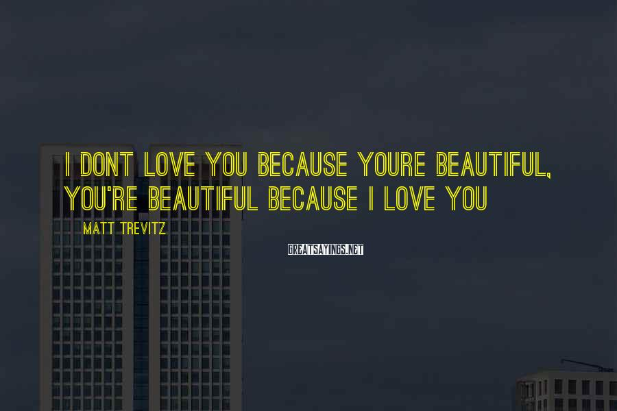 Matt Trevitz Sayings: I dont love you because youre beautiful, you're beautiful because i love you
