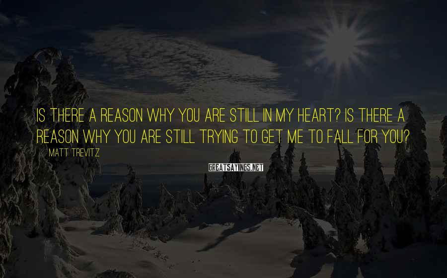 Matt Trevitz Sayings: Is there a reason why you are still in my heart? Is there a reason