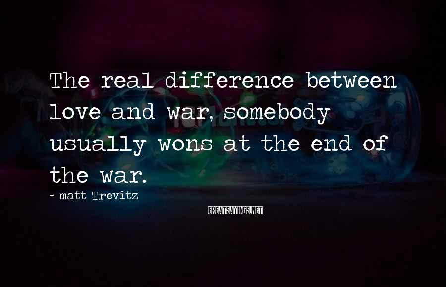 Matt Trevitz Sayings: The real difference between love and war, somebody usually wons at the end of the