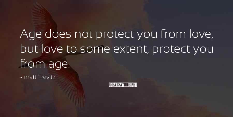 Matt Trevitz Sayings: Age does not protect you from love, but love to some extent, protect you from